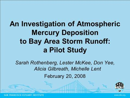 An Investigation of Atmospheric Mercury Deposition to Bay Area Storm Runoff: a Pilot Study Sarah Rothenberg, Lester McKee, Don Yee, Alicia Gilbreath, Michelle.