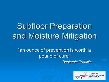 "Subfloor Preparation and Moisture Mitigation ""an ounce of prevention is worth a pound of cure"" Benjamin Franklin."
