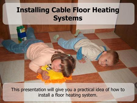 Installing Cable Floor Heating Systems This presentation will give you a practical idea of how to install a floor heating system.