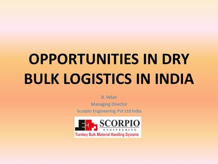 OPPORTUNITIES IN DRY BULK LOGISTICS IN INDIA B. Velan Managing Director Scorpio Engineering Pvt Ltd India.
