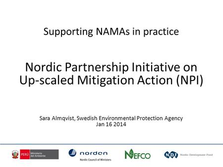 Supporting NAMAs in practice Nordic Partnership Initiative on Up-scaled Mitigation Action (NPI) Sara Almqvist, Swedish Environmental Protection Agency.