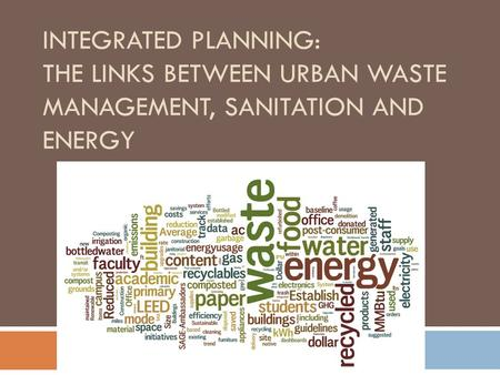 INTEGRATED PLANNING: THE LINKS BETWEEN URBAN WASTE MANAGEMENT, SANITATION AND ENERGY.