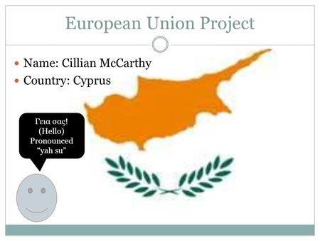 "European Union Project Name: Cillian McCarthy Country: Cyprus Γεια σας! (Hello) Pronounced ""yah su"""