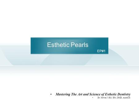 Esthetic Pearls Mastering The Art and Science of Esthetic Dentistry Dr. Steven J. Hill BSc, DMD, AAACD. EP#1.
