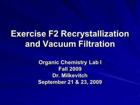 Exercise F2 Recrystallization and Vacuum Filtration Organic Chemistry Lab I Fall 2009 Dr. Milkevitch September 21 & 23, 2009.