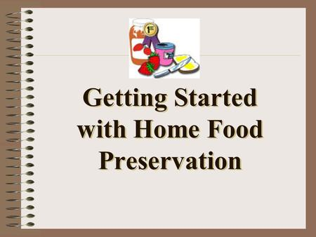 Getting Started with Home Food Preservation. Take a minute to consider… Why do we preserve foods?