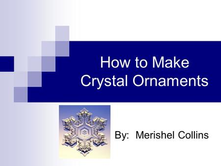 How to Make Crystal Ornaments By: Merishel Collins.