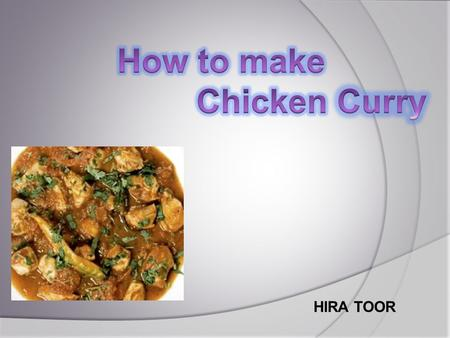 HIRA TOOR. Chicken Curry  Chicken Curry is an Indian cuisine which is called chicken Karai in South Asia.  People who like to eat spices are fond of.