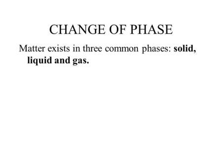 CHANGE OF PHASE Matter exists in three common phases: solid, liquid and gas.