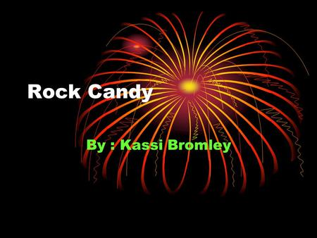 Rock Candy By : Kassi Bromley. How dose sugar turn into crystals (rock candy) Why? I thought it would be fun.