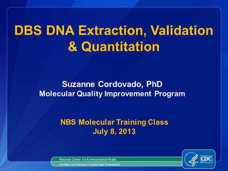 National Center for Environmental Health Centers for Disease Control and Prevention DBS DNA Extraction, Validation & Quantitation NBS Molecular Training.