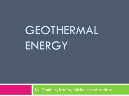 GEOTHERMAL ENERGY By: Danielle, Karina, Michelle and Andrea.
