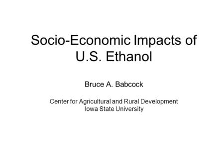 Socio-Economic Impacts of U.S. Ethanol Bruce A. Babcock Center for Agricultural and Rural Development Iowa State University.