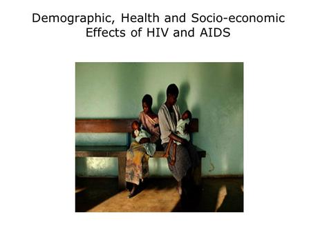 Demographic, Health and Socio-economic Effects of HIV and AIDS.