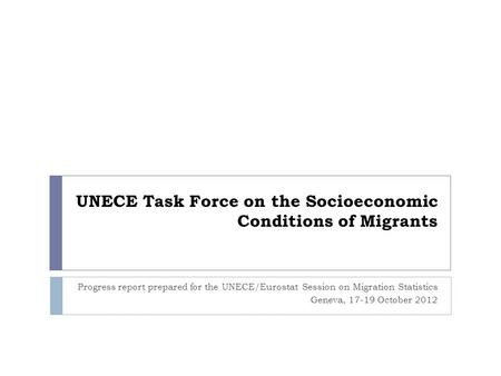 UNECE Task Force on the Socioeconomic Conditions of Migrants Progress report prepared for the UNECE/Eurostat Session on Migration Statistics Geneva, 17-19.