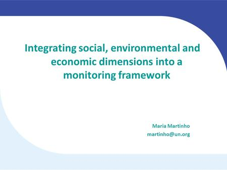 Integrating social, environmental and economic dimensions into a monitoring framework Maria Martinho martinho@un.org.