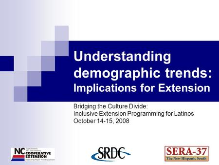 Understanding demographic trends: Implications for Extension Bridging the Culture Divide: Inclusive Extension Programming for Latinos October 14-15, 2008.