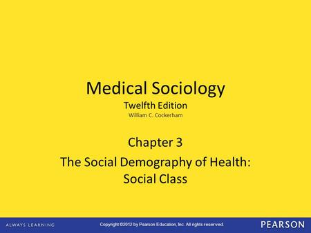 Copyright ©2012 by Pearson Education, Inc. All rights reserved. Chapter 3 The Social Demography of Health: Social Class Medical Sociology Twelfth Edition.