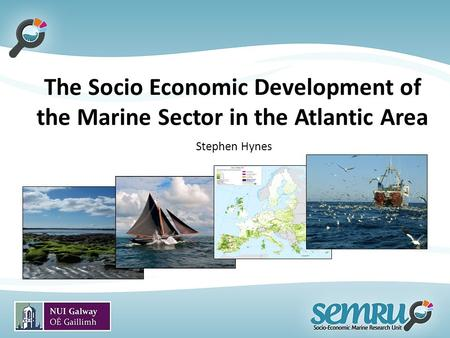 The Socio Economic Development of the Marine Sector in the Atlantic Area Stephen Hynes.