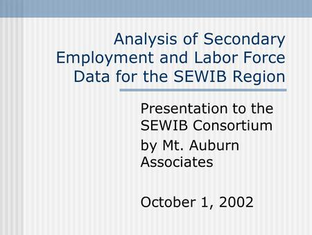 Analysis of Secondary Employment and Labor Force Data for the SEWIB Region Presentation to the SEWIB Consortium by Mt. Auburn Associates October 1, 2002.