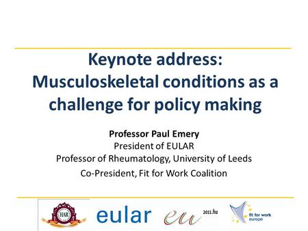 Keynote address: Musculoskeletal conditions as a challenge for policy making Professor Paul Emery President of EULAR Professor of Rheumatology, University.