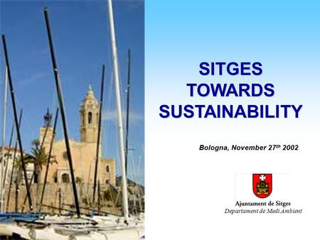 Sitges towards Sustainability : EMAS + A21 Sitges towards Sustainability : EMAS + A21 SITGES TOWARDS SUSTAINABILITY Bologna, November 27 th 2002 Departament.