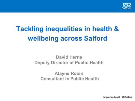 Tackling inequalities in health & wellbeing across Salford David Herne Deputy Director of Public Health Alayne Robin Consultant in Public Health.