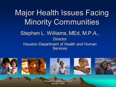 A Report on Health Disparities in Houston, Texas Major Health Issues Facing Minority Communities Stephen L. Williams, MEd, M.P.A., Director Houston Department.