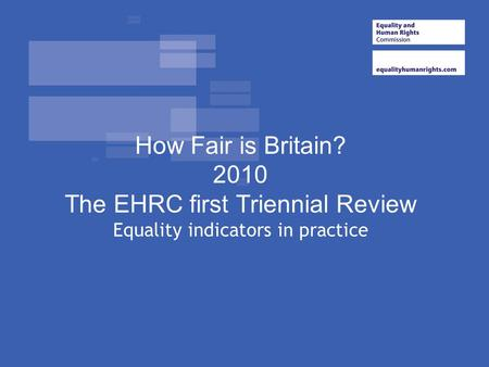 How Fair is Britain? 2010 The EHRC first Triennial Review Equality indicators in practice.