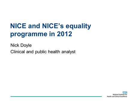 NICE and NICE's equality programme in 2012 Nick Doyle Clinical and public health analyst.