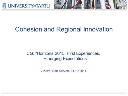"Cohesion and Regional Innovation CG: ""Horizons 2015: First Experiences, Emerging Expectations"" V.Kalm, San Servolo 31.10.2014."