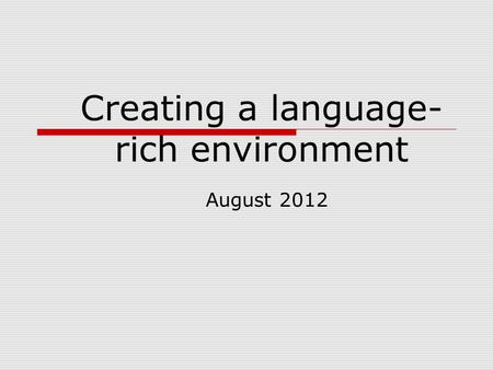 Creating a language- rich environment August 2012.