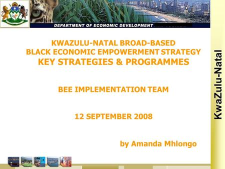 Kwa Zulu Natal KwaZulu-Natal KWAZULU-NATAL BROAD-BASED BLACK ECONOMIC EMPOWERMENT STRATEGY KEY STRATEGIES & PROGRAMMES BEE IMPLEMENTATION TEAM 12 SEPTEMBER.