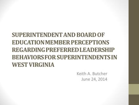 SUPERINTENDENT AND BOARD OF EDUCATION MEMBER PERCEPTIONS REGARDING PREFERRED LEADERSHIP BEHAVIORS FOR SUPERINTENDENTS IN WEST VIRGINIA Keith A. Butcher.