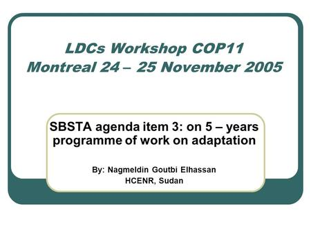LDCs Workshop COP11 Montreal 24 – 25 November 2005 SBSTA agenda item 3: on 5 – years programme of work on adaptation By: Nagmeldin Goutbi Elhassan HCENR,