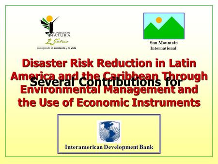 Sun Mountain International Interamerican Development Bank Disaster Risk Reduction in Latin America and the Caribbean Through Environmental Management and.