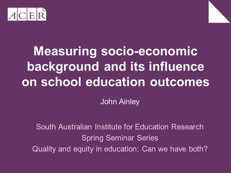 Measuring socio-economic background and its influence on school education outcomes South Australian Institute for Education Research Spring Seminar Series.