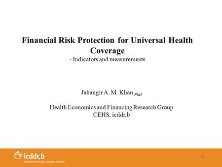 1 Jahangir A. M. Khan PhD Health Economics and Financing Research Group CEHS, icddr,b Financial Risk Protection for Universal Health Coverage - Indicators.