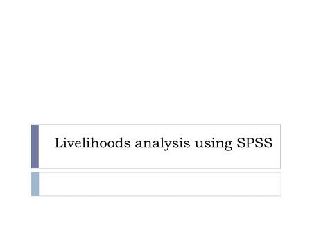 Livelihoods analysis using SPSS. Why do we analyze livelihoods?  Food security analysis aims at informing geographical and socio-economic targeting 