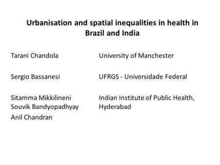 Urbanisation and spatial inequalities in health in Brazil and India Tarani ChandolaUniversity of Manchester Sergio BassanesiUFRGS - Universidade Federal.