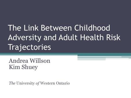 The Link Between Childhood Adversity and Adult Health Risk Trajectories Andrea Willson Kim Shuey The University of Western Ontario.