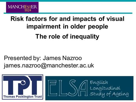 Risk factors for and impacts of visual impairment in older people The role of inequality Presented by: James Nazroo 1.