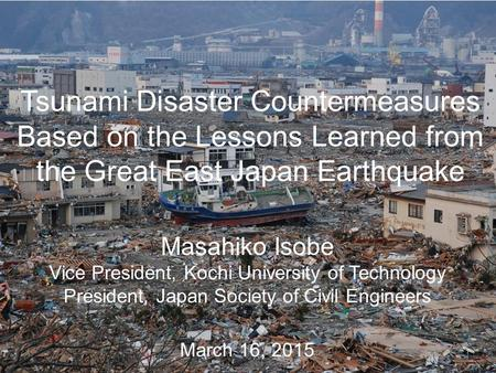Tsunami Disaster Countermeasures Based on the Lessons Learned from the Great East Japan Earthquake March 16, 2015 Masahiko Isobe Vice President, Kochi.