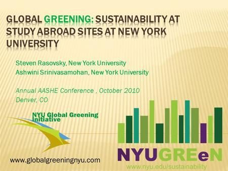 Steven Rasovsky, New York University Ashwini Srinivasamohan, New York University Annual AASHE Conference, October 2010 Denver, CO www.globalgreeningnyu.com.