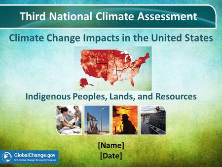 Climate Change Impacts in the United States Third National Climate Assessment [Name] [Date] Indigenous Peoples, Lands, and Resources.