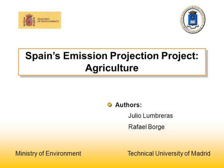 Spain's Emission Projection Project: Agriculture Julio Lumbreras Rafael Borge Authors: Ministry of Environment Technical University of Madrid.
