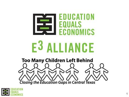 1. 2 What is the E 3 Alliance? A catalyst for change in Central Texas and in regions across the state Building a research-based regional blueprint to.