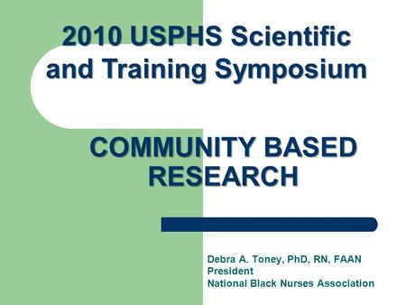 COMMUNITY BASED RESEARCH Debra A. Toney, PhD, RN, FAAN President National Black Nurses Association 2010 USPHS Scientific and Training Symposium.