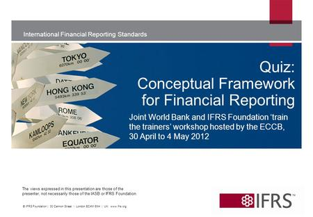 International Financial Reporting Standards The views expressed in this presentation are those of the presenter, not necessarily those of the IASB or IFRS.