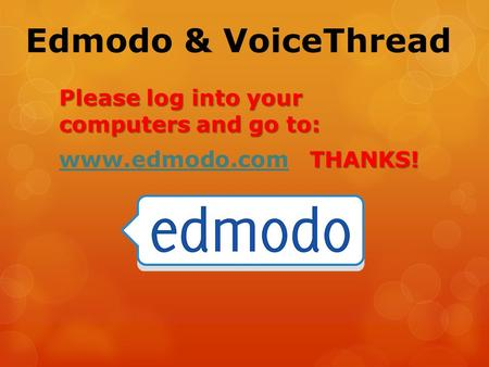 Edmodo & VoiceThread Please log into your computers and go to: THANKS! www.edmodo.com THANKS! www.edmodo.com.